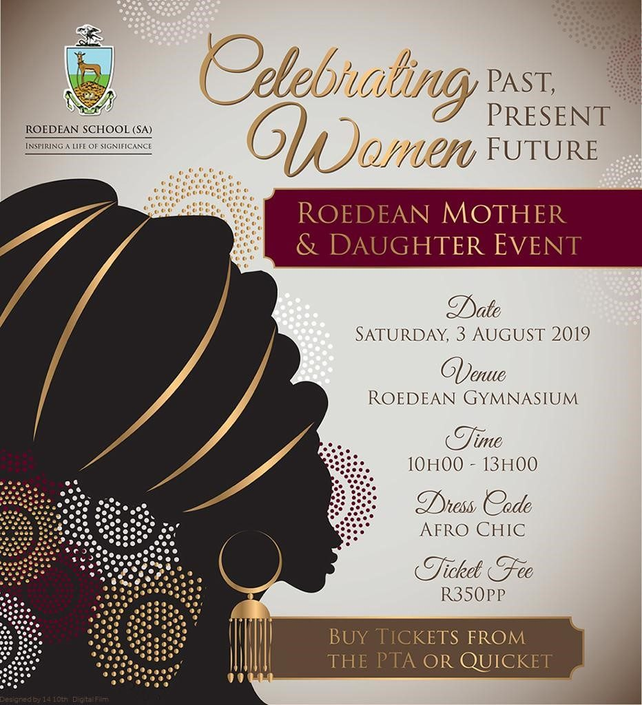 Roedean Mother & Daughter Event Theme: Celebrating Women: Past, Present, Future Date: 3 August 2019 Time: 10h00 to 13h00 Dress Code: Afro Chic Ticket Fee: R350pp Book tickets on https://qkt.io/2019MomsandDaughters until 26 July 2019
